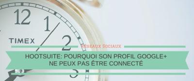 Hootsuite: Pourquoi son profil Google+ ne peut pas être connecté (pour le moment)