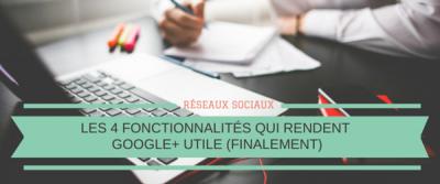 Les 4 fonctionnalités qui rendent Google+ utile (finalement)