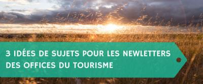 3 idées de sujets pour les newletters des offices du tourisme