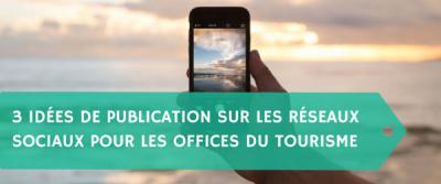 3 idées de publication sur les réseaux sociaux pour les offices du tourisme