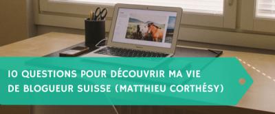 10 questions pour découvrir ma vie de blogueur suisse (Matthieu Corthésy)