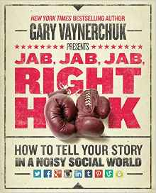 Jab, Jab, Jab, Right Hook- How to Tell Your Story in a Noisy Social World (Gary Vaynerchuk)