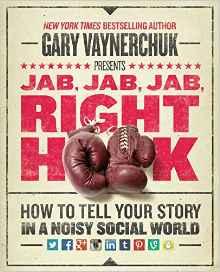 Jab, Jab, Jab, Right Hook- How to Tell Your Story in a Noisy Social World (Gary Vaynerchuk)