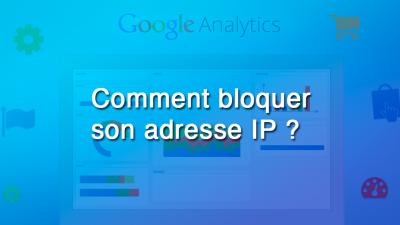 Tutoriel : Comment bloquer son adresse IP dans Google Analytics